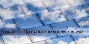 Cloud e Cloud Backup: perché fidarsi della nuvola