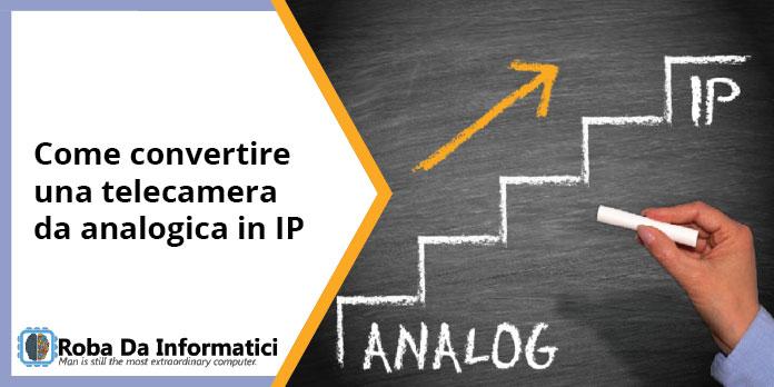 Come convertire una telecamera analogica in telecamera IP
