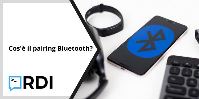 Cos'è il pairing Bluetooth?
